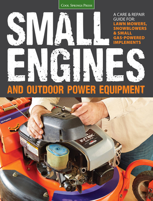 Small Engines and Outdoor Power Equipment: A Care & Repair Guide For: Lawn Mowers, Snowblowers & Small Gas-Powered Imple - Editors of Cool Springs Press, and Hunn, Peter (Editor)