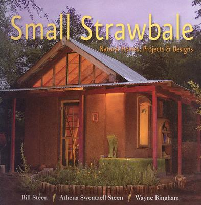 Small Strawbale: Natural Homes, Projects & Designs - Steen, Bill, and Steen, Athena Swentzel, and Bingham, Wayne