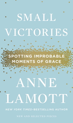 Small Victories: Spotting Improbable Moments of Grace - Lamott, Anne