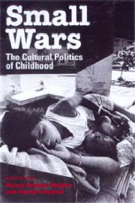 Small Wars: The Cultural Politics of Childhood - Scheper-Hughes, Nancy (Editor), and Sargent, Carolyn Fishel (Editor)