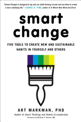 Smart Change: Five Tools to Create New and Sustainable Habits in Yourself and Others - Markman Phd, Art