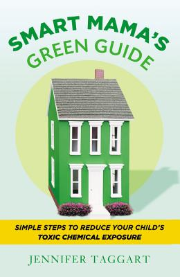 Smart Mama's Green Guide: Simple Steps to Reduce Your Child's Toxic Chemical Exposure - Taggart, Jennifer