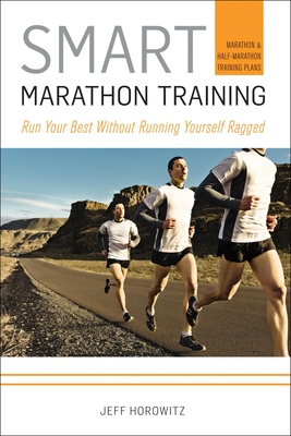 Smart Marathon Training: Run Your Best Without Running Yourself Ragged - Horowitz, Jeff