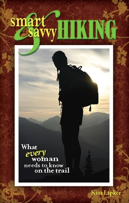 Smart & Savvy Hiking: What Every Woman Needs to Know on the Trail - Lipker, Kim
