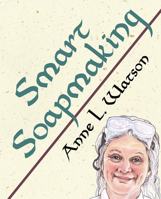 Smart Soapmaking: The Simple Guide to Making Soap Quickly, Safely, and Reliably, or How to Make Luxurious Soaps for Family, Friends, and Yourself - Watson, Anne L