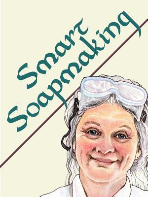 Smart Soapmaking: The Simple Guide to Making Traditional Handmade Soap Quickly, Safely, and Reliably - Watson, Anne L, and Edelson, Wendy (Illustrator)