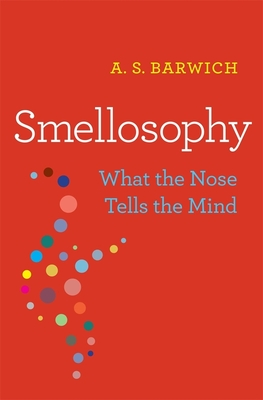 Smellosophy: What the Nose Tells the Mind - Barwich, A. S.