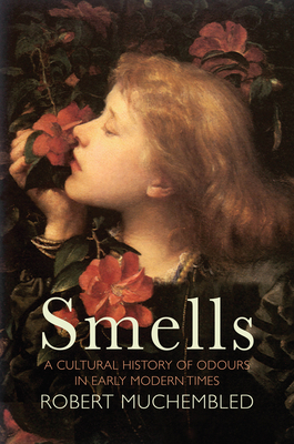 Smells: A Cultural History of Odours in Early Modern Times - Muchembled, Robert, and Pickford, Susan (Translated by)