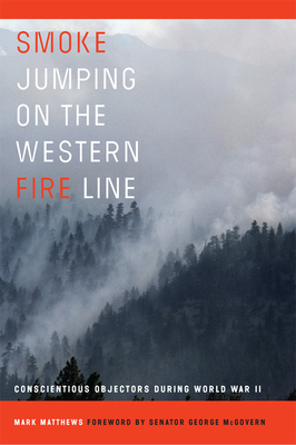 Smoke Jumping on the Western Fire Line: Conscientious Objectors During World War II - Matthews, Mark, and McGovern, George (Foreword by)