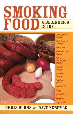 Smoking Food: A Beginner's Guide - Dubbs, Chris, and Heberle, Dave