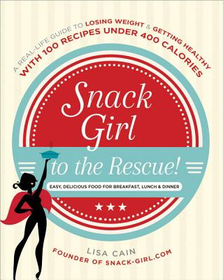 Snack Girl to the Rescue!: A Real-Life Guide to Losing Weight and Getting Healthy with 100 Recipes Under 400 Calories - Cain, Lisa