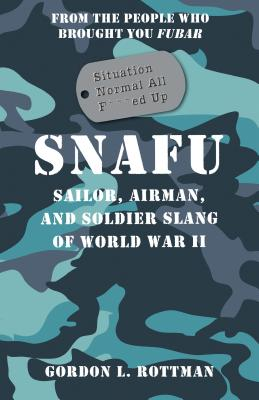 SNAFU Situation Normal All F***ed Up: Sailor, Airman, and Soldier Slang of World War II - Rottman, Gordon L.