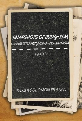 Snapshots of Judy-Ism or Christianity Vis-À-VIS Judaism: Part 2 - Franco, Judith Solomon