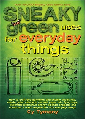 Sneaky Green Uses for Everyday Things: How to Craft Eco-Garments and Sneaky Snack Kits, Create Green Cleaners, Remake Paper Into Flying Toys, Assemble Alternative Energy Science Projects, and Construct a Robot Recycle Bin with Everyday Things - Tymony, Cy