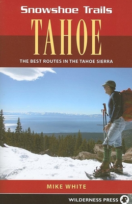 Snowshoe Trails of Tahoe: Best Routes in the Tahoe Sierra - White, Mike