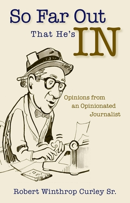 So Far Out That He's in: Opinions from an Opinionated Journalist - Curley, Robert Winthrop, Sr.