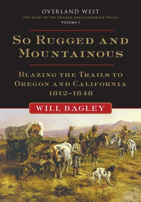 So Rugged and Mountainous: Blazing the Trails to Oregon and California, 1812-1848 - Bagley, Will