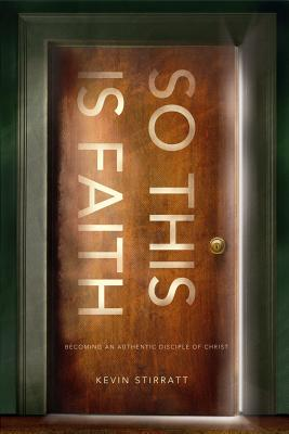 So This Is Faith: Becoming an Authentic Disciple of Christ - Stirratt, Kevin