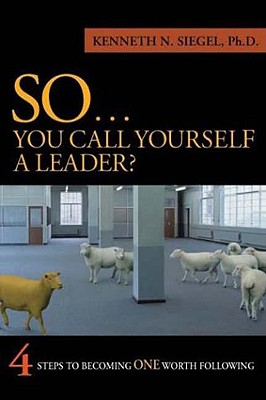 So...You Call Yourself a Leader: 4 Steps to Becoming One Worth Following - Siegel, Kenneth N