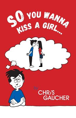 So You Wanna Kiss a Girl... - Gaucher, Chris