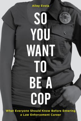 So You Want to Be a Cop: What Everyone Should Know Before Entering a Law Enforcement Career - Evola, Alley