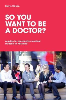 So You Want to Be a Doctor?: A Guide for Prospective Medical Students in Australia - Breen, Kerry J