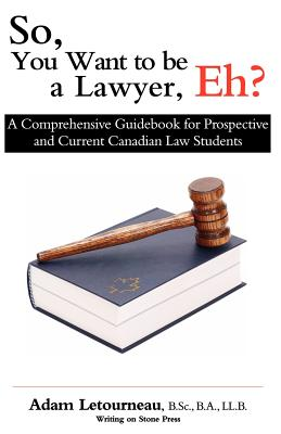 So, You Want to Be a Lawyer, Eh?: A Comprehensive Guidebook for Prospective and Current Canadian Law Students - Letourneau, Adam