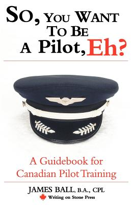 So, You Want to Be a Pilot, Eh? a Guidebook for Canadian Pilot Training - Ball, James