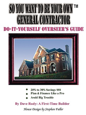 So You Want to Be Your Own General Contractor: Do-It-Yourself Overseer's Guide - Rudy a First-Time Builder, Dave