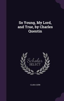 So Young, My Lord, and True, by Charles Quentin - Quin, Clara