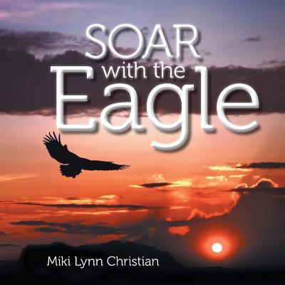 Soar with the Eagle - Christian, Miki Lynn