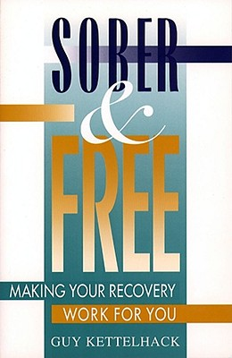 Sober and Free: Making Your Recovery Work for You - Kettelhack, Guy