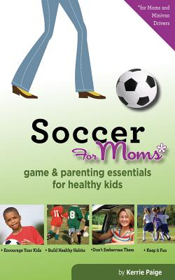 Soccer for Moms: Game & Parenting Essentials for Healthy Kids - Paige, Kerrie