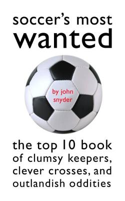 Soccer's Most Wanted: The Top 10 Book of Clumsy Keepers, Clever Crosses, and Outlandish Oddities - Snyder, John