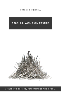 Social Acupuncture: A Guide to Suicide, Performance and Utopia - O'Donnell, Darren