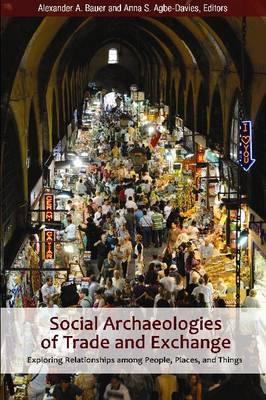 Social Archaeologies of Trade and Exchange: Exploring Relationships Among People, Places, and Things - Bauer, Alexander A (Editor), and Agbe-Davies, Anna S (Editor)