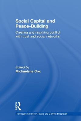 Social Capital and Peace-Building: Creating and Resolving Conflict with Trust and Social Networks - Cox, Michaelene (Editor)