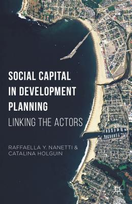Social Capital in Development Planning: Linking the Actors - Nanetti, Raffaella Y, and Holguin, Catalina