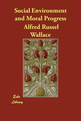 Social Environment and Moral Progress - Wallace, Alfred Russel