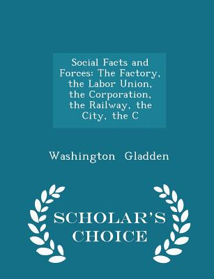 Social Facts and Forces: The Factory, the Labor Union, the Corporation, the Railway, the City, the C - Scholar's Choice Edition - Gladden, Washington