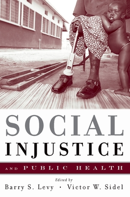 Social Injustice and Public Health - Levy, Barry S, M.D., and Sidel, Victor, MD