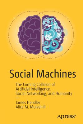 Social Machines: The Coming Collision of Artificial Intelligence, Social Networking, and Humanity - Hendler, James, and Mulvehill, Alice M