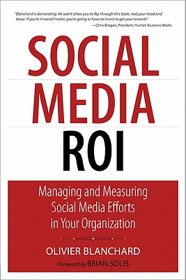 Social Media Roi: Managing and Measuring Social Media Efforts in Your Organization - Blanchard, Olivier