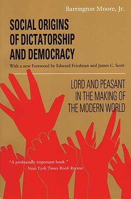 Social Origins of Dictatorship and Democracy: Lord and Peasant in the Making of the Modern World - Moore, Barrington