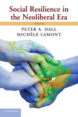 Social Resilience in the Neoliberal Era - Hall, Peter A. (Editor), and Lamont, Michele (Editor)