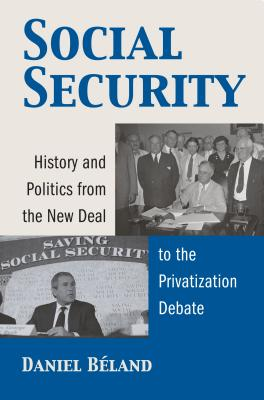 Social Security: History and Politics from the New Deal to the Privatization Debate - Beland, Daniel