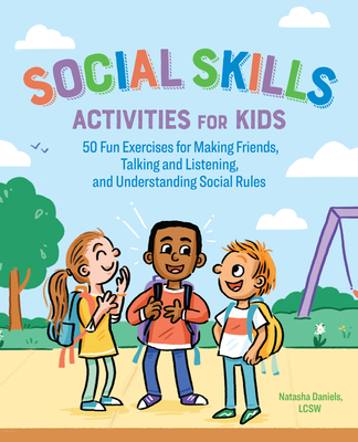 Social Skills Activities for Kids: 50 Fun Exercises for Making Friends, Talking and Listening, and Understanding Social Rules - Daniels, Natasha
