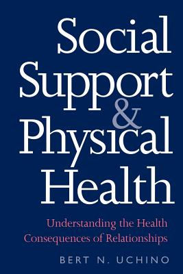 Social Support and Physical Health: Understanding the Health Consequences of Relationships - Uchino, Bert N