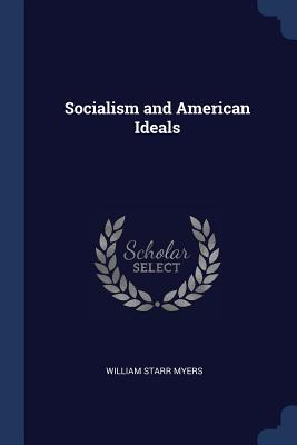 Socialism and American Ideals - Myers, William Starr