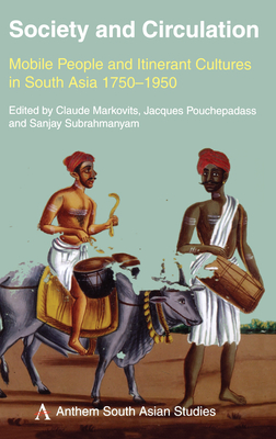 Society and Circulation: Mobile People and Itinerant Cultures in South Asia, 1750-1950 - Markovits, Claude (Editor)
